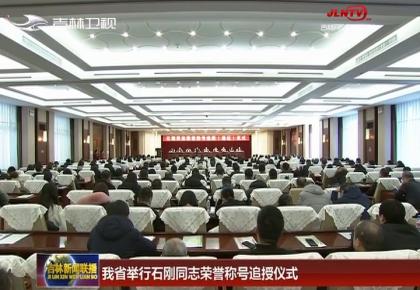 吉林省举行石刚同志荣誉称号追授仪式