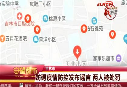 守望都市 吉林市:妨碍疫情防控发布谣言 两人被处罚