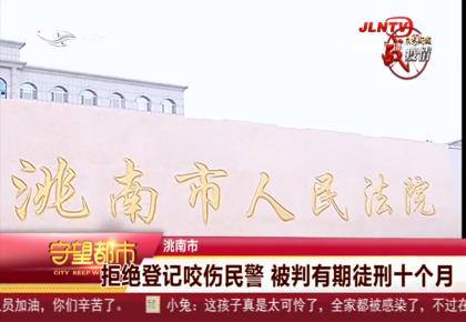 守望都市 洮南市:拒绝登记咬伤民警 被判有期徒刑十个月