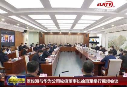 景俊海与华为公司轮值董事长徐直军举行视频会谈