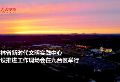 【视频】吉林省新时代文明实践中心建设推进工作现场会在九台区举行