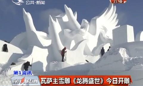 【独家视频】瓦萨主雪雕《龙腾盛世》18日开雕