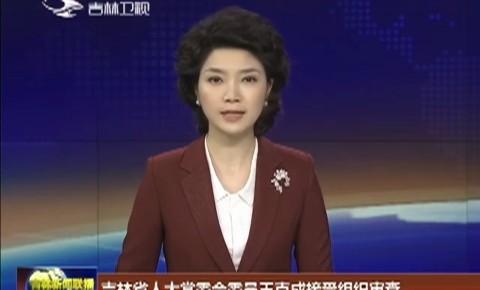 吉林省人大常委会委员王克成接受组织审查