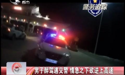 【独家视频】男子醉驾遇交警 情急之下欲逆上高速