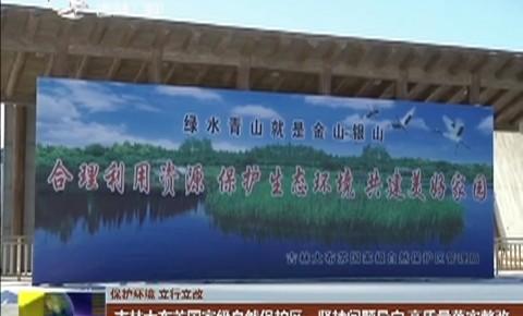 【保护环境 立行立改】吉林大布苏国家级自然保护区:坚持问题导向 高质量落实整改