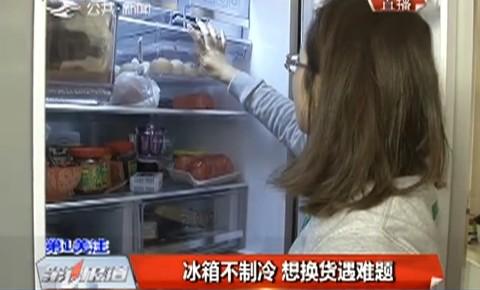 冰箱不制冷 想换货遇难题