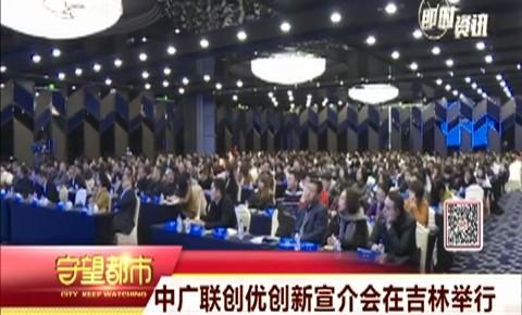 中广联创优创新宣介会在吉林举行