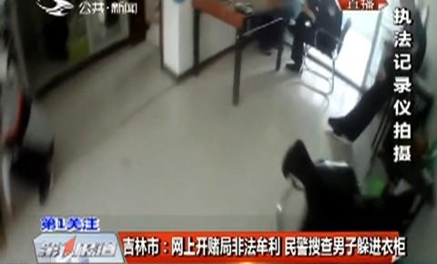 吉林市:网上开赌局非法牟利 民警搜查男子躲进衣柜