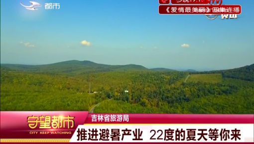 吉林省旅游局:推进避暑产业 22度的夏天等你来