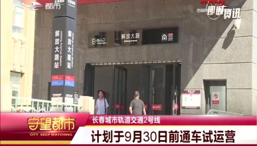 长春地铁2号线:9月30日前试运营
