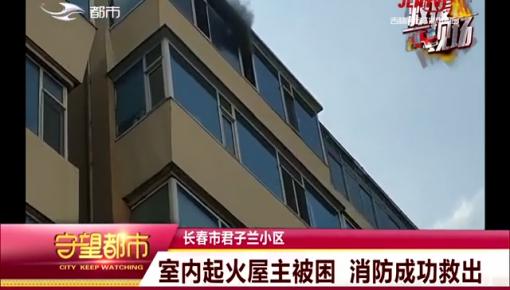 长春市君子兰小区一居民家起火屋主被困 消防成功救出