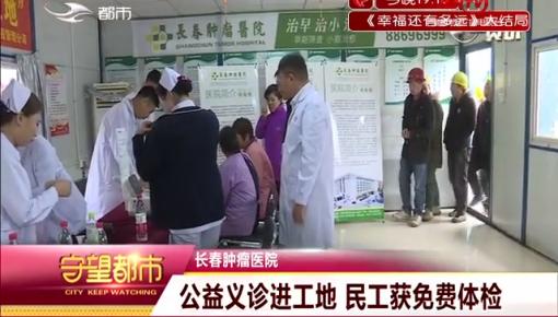 长春市肿瘤医院|公益义诊进工地 民工获免费体检