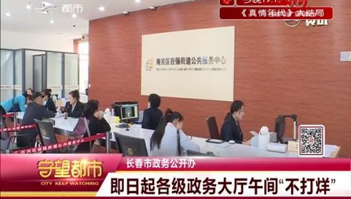 """长春市政务公开办 即日起各级政务大厅午间""""不打烊"""""""