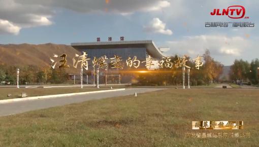 吉林省县域巡礼微视频系列|汪清蝶变的幸福故事