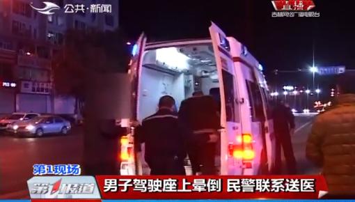 第1报道|男子驾驶座上晕倒 民警联系送医