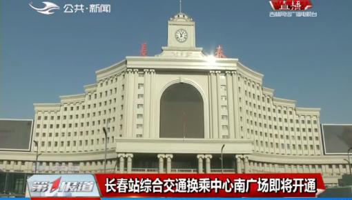 第1报道|长春站综合交通换乘中心南广场即将开通