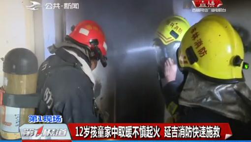 第1报道 12岁孩童家中取暖不慎起火 延吉消防快速施救