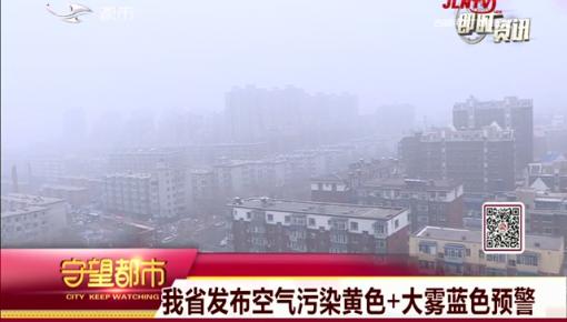 守望都市|我省发布空气污染黄色+大雾蓝色预警