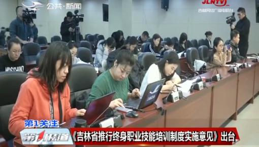 第1报道 《吉林省推行终身职业技能培训制度实施意见》出台