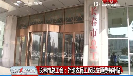 第1报道|长春市总工会:外地农民工返长交通费有补贴