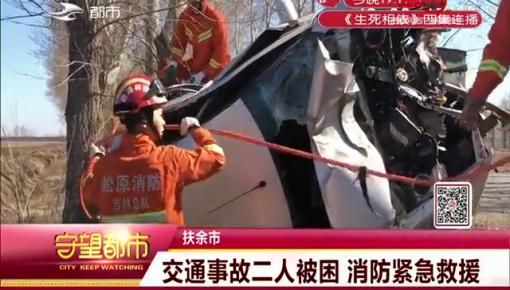 守望都市|扶余市:交通事故二人被困 消防紧急救援