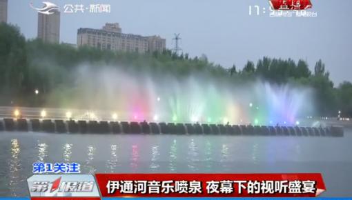 第1报道|伊通河音乐喷泉 夜幕下的视听盛宴