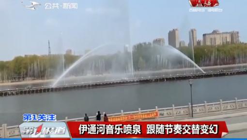 第1报道|伊通河音乐喷泉 跟随节奏交替变幻