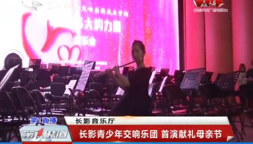 第1报道|长影青少年交响乐团 首演献礼母亲节