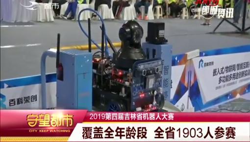 守望都市|2019第四届吉林省机器人大赛:覆盖全年龄段 全省1903人参赛