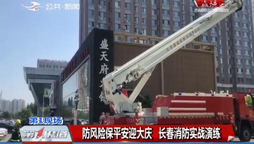 第1报道|防风险保平安迎大庆 长春消防实战演练