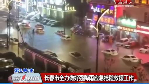 第1报道|长春市全力做好强降雨应急抢险救援工作