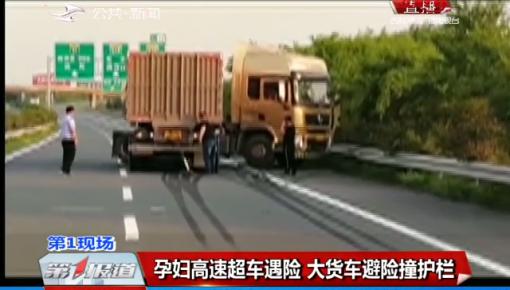 第1报道|孕妇高速超车遇险 大货车避险撞护栏