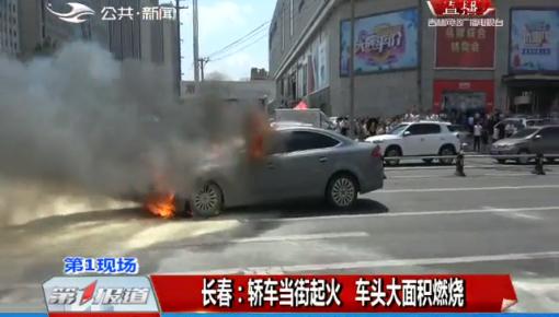 第1報道|長春:轎車當街起火 車頭大面積燃燒