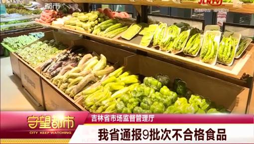守望都市|吉林省市场监督管理厅:吉林省通报9批次不合格食品