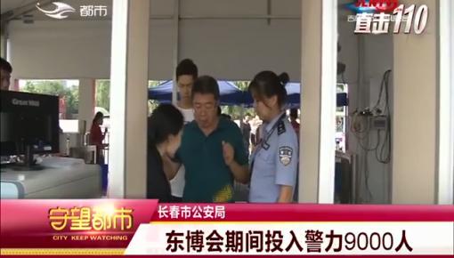 守望都市|【东北亚博览会】展会期间警方投入警力9000人