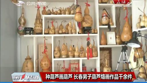 第1報道|種葫蘆畫葫蘆 長春男子葫蘆烙畫作品千余件