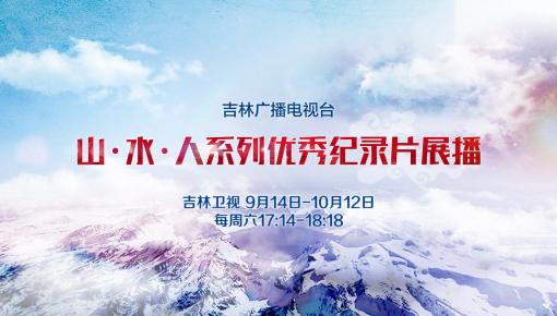 【庆祝中华人民共和国成立70周年】吉林广播电视台推出山·水·人系列优秀纪录片展播