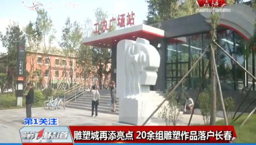 第1报道|雕塑城再添亮点 20余组雕塑作品落户长春