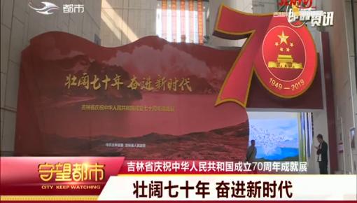守望都市|吉林省庆祝中华人民共和国成立70周年成就展:壮阔七十年 奋进新时代
