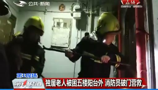 第1报道|独居老人被困五楼阳台外 消防员破门营救