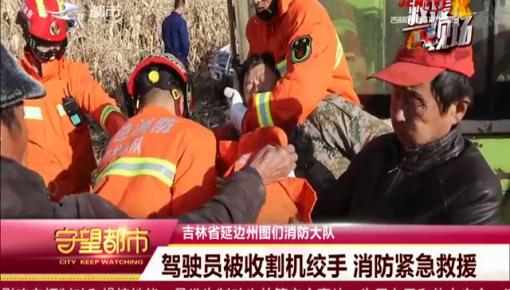 守望都市|图们:驾驶员被收割机绞手 消防紧急救援