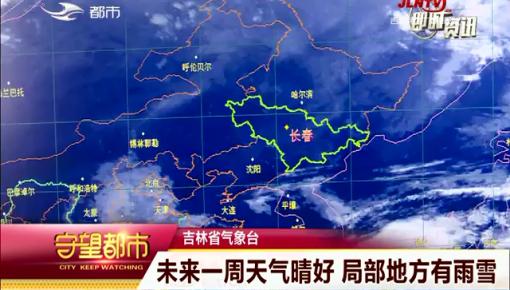 守望都市|吉林省未来一周天气晴好 局部地区有雨雪