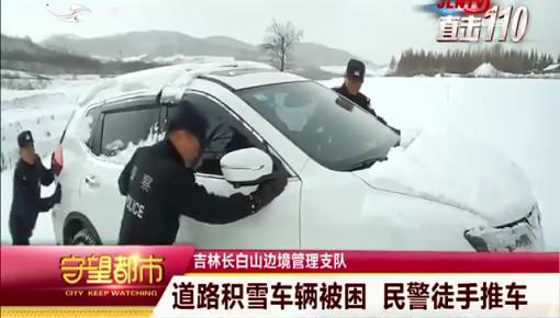 守望都市|长白山边境管理支队:道路积雪车辆被困 民警徒手推车