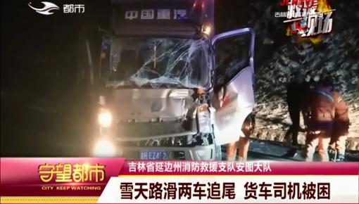守望都市|延边州消防救援支队安图大队:雪天路滑两车追尾 货车司机被困