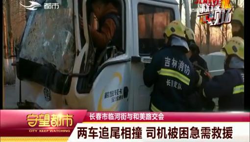 守望都市|长春市:两车追尾相撞 司机被困急需救援