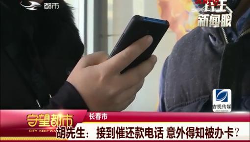 守望都市|长春市胡先生:接到催还款电话 意外得知被办卡?