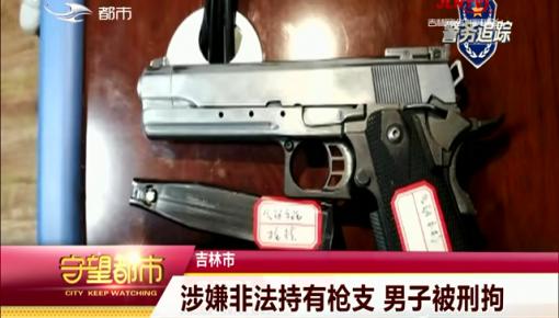 守望都市|吉林市:涉嫌非法持有枪支 男子被刑拘