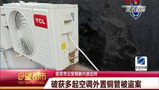 守望都市|延吉市:破获多起空调外置铜管被盗案