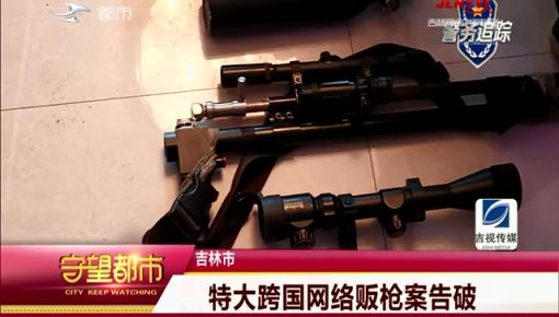 守望都市|吉林市:特大跨国网络贩枪案告破