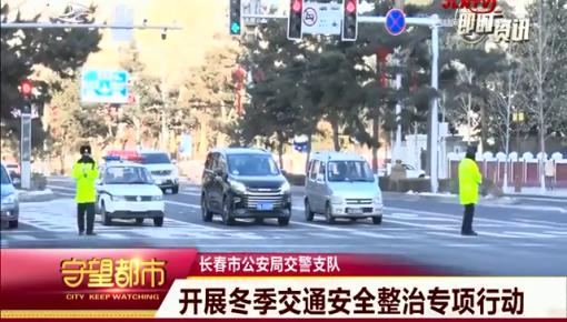 守望都市|长春市开展冬季交通安全整治专项行动